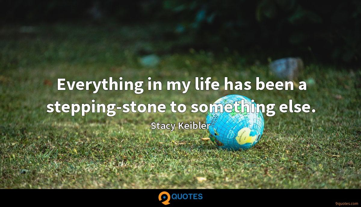 Everything in my life has been a stepping-stone to something else.