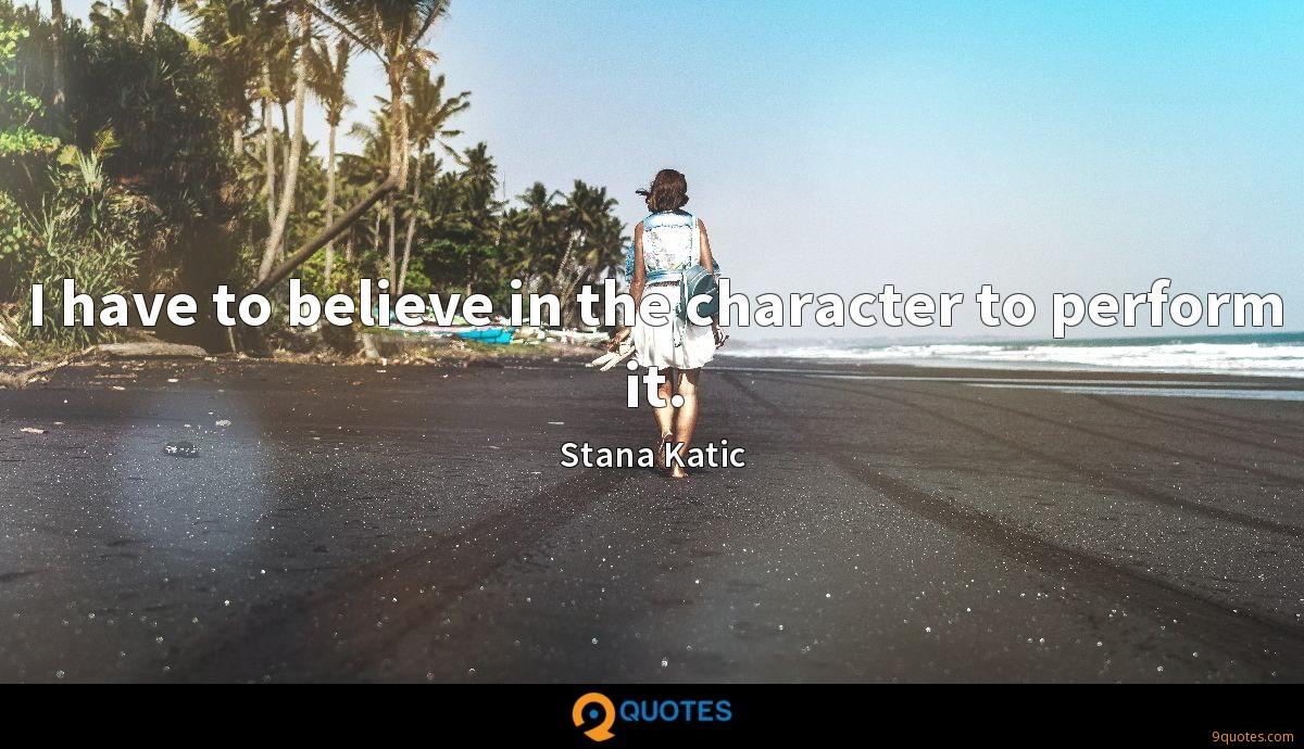 I have to believe in the character to perform it.
