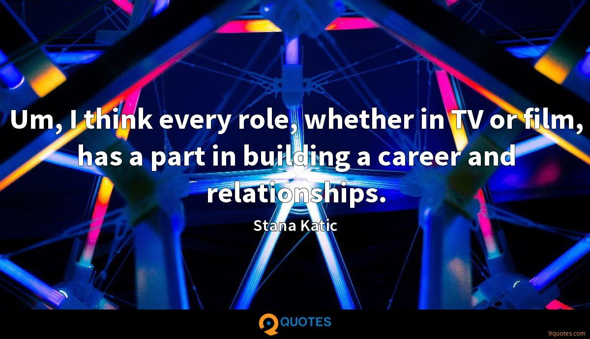 Um, I think every role, whether in TV or film, has a part in building a career and relationships.