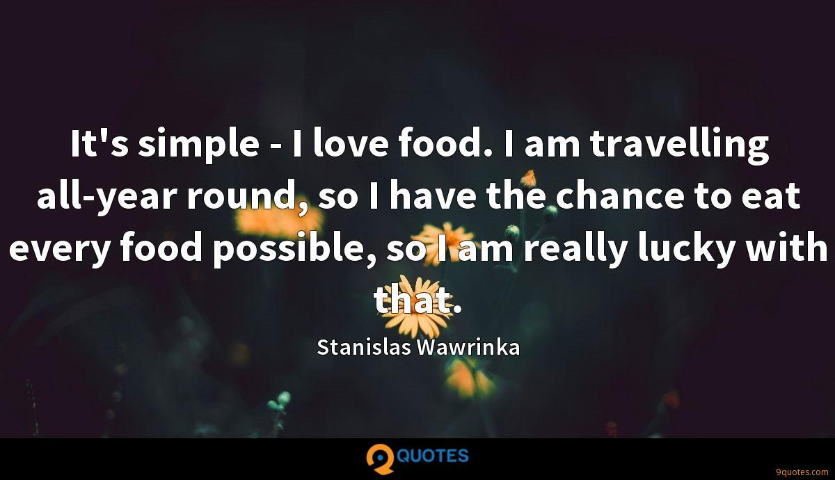 It's simple - I love food. I am travelling all-year round, so I have the chance to eat every food possible, so I am really lucky with that.