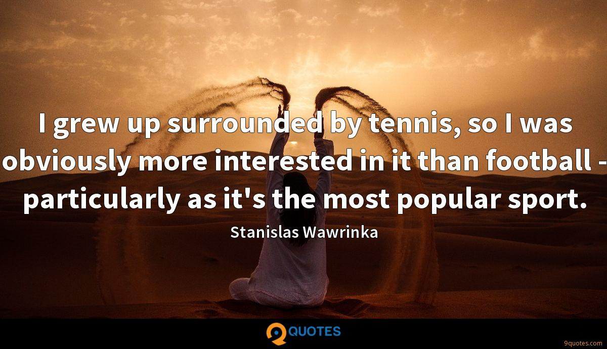 I grew up surrounded by tennis, so I was obviously more interested in it than football - particularly as it's the most popular sport.