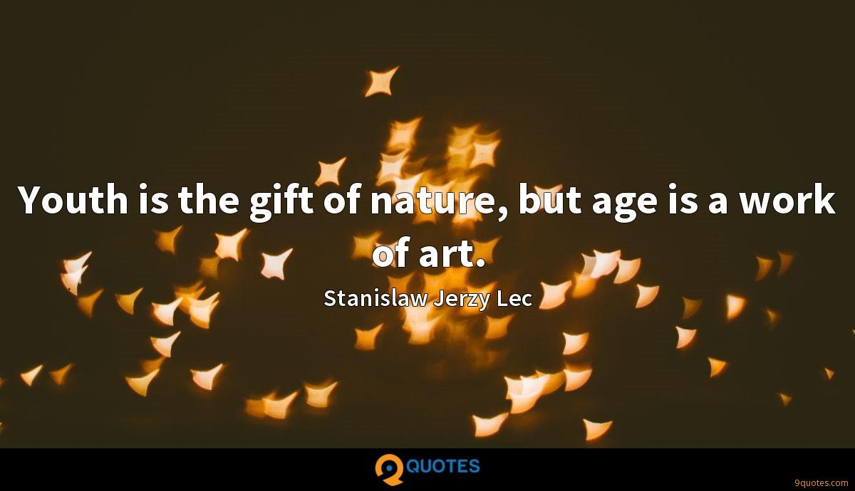 Youth is the gift of nature, but age is a work of art.