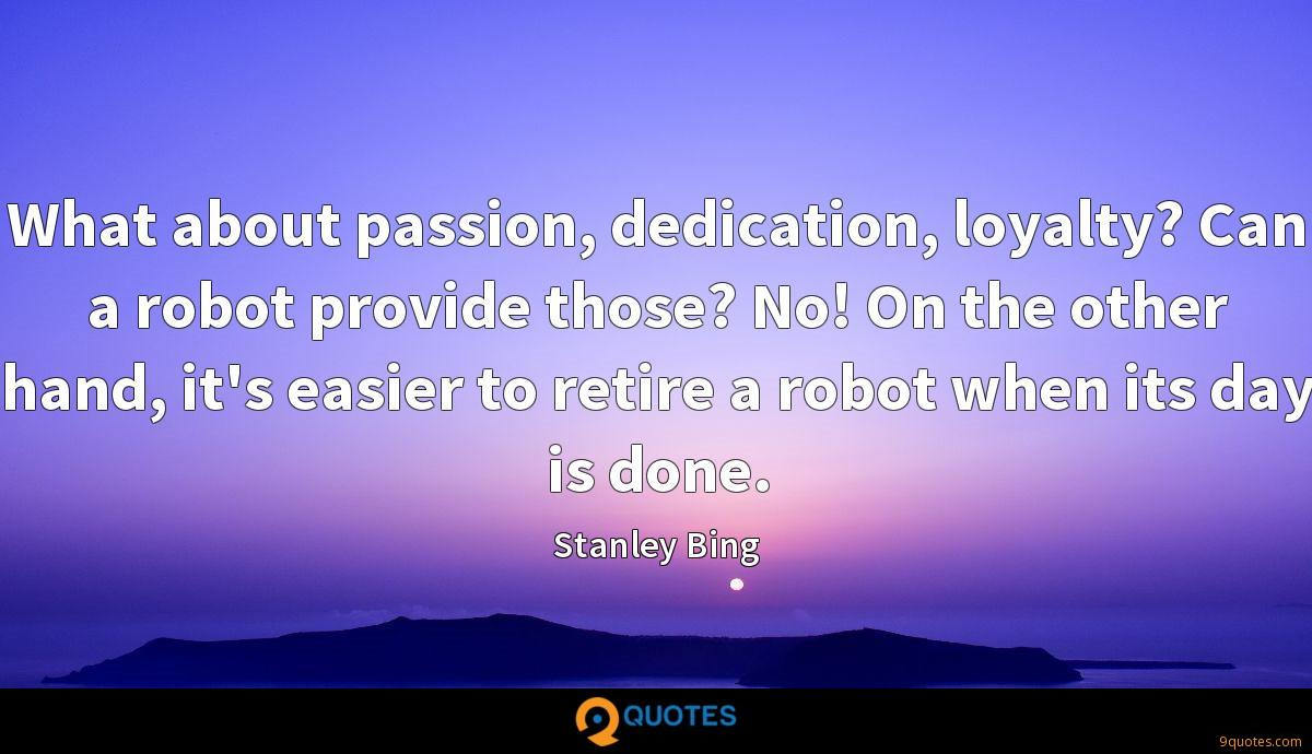 What about passion, dedication, loyalty? Can a robot provide those? No! On the other hand, it's easier to retire a robot when its day is done.