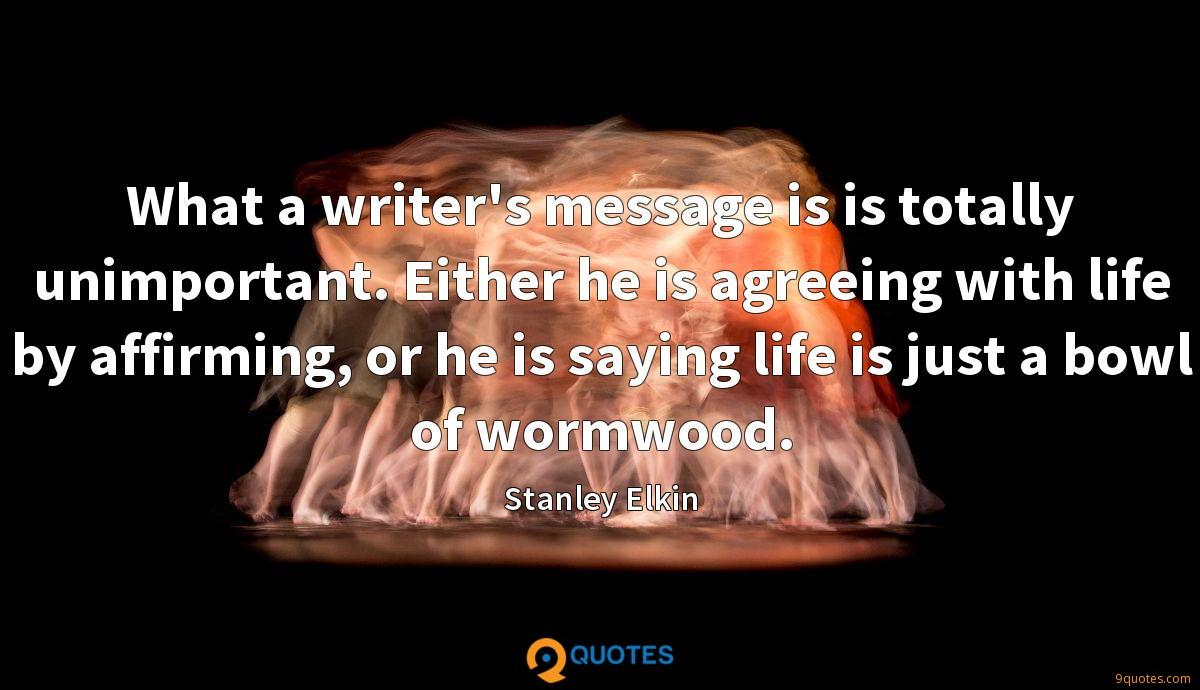 What a writer's message is is totally unimportant. Either he is agreeing with life by affirming, or he is saying life is just a bowl of wormwood.