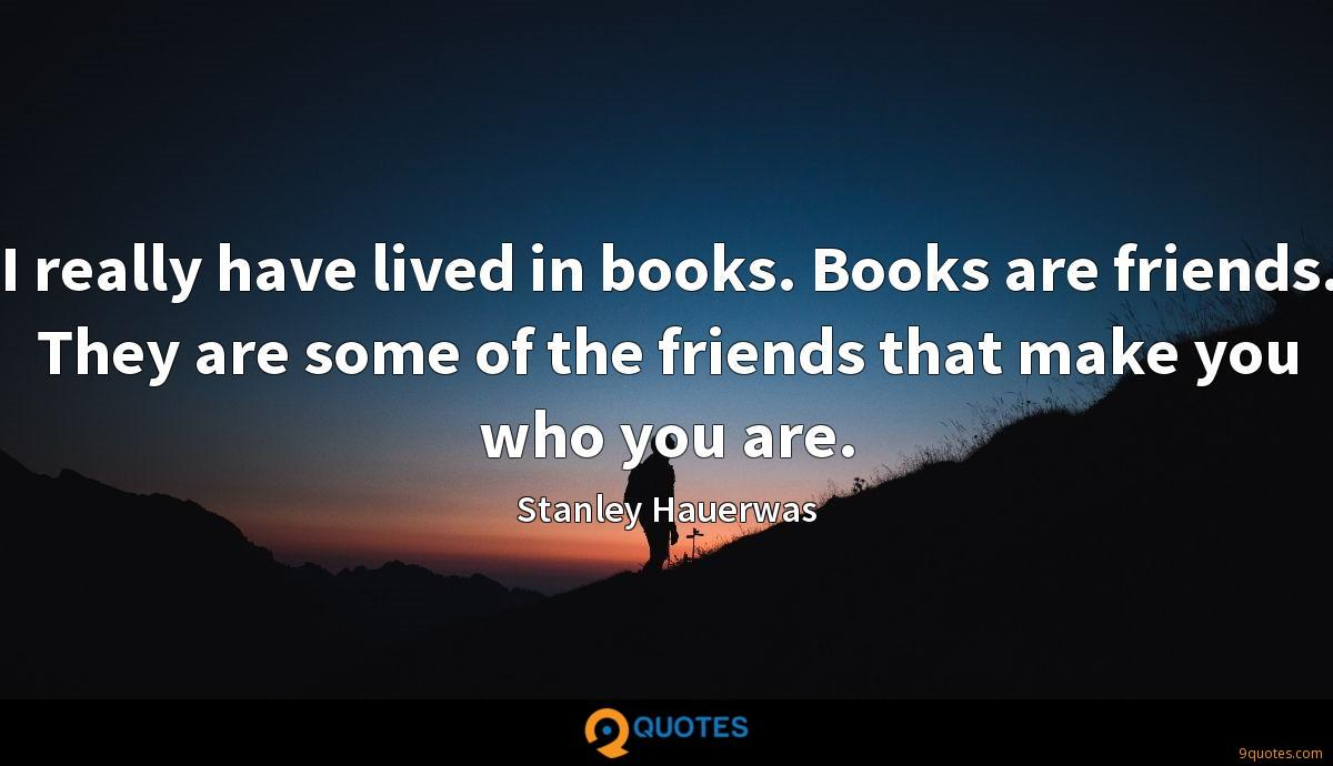 I really have lived in books. Books are friends. They are some of the friends that make you who you are.
