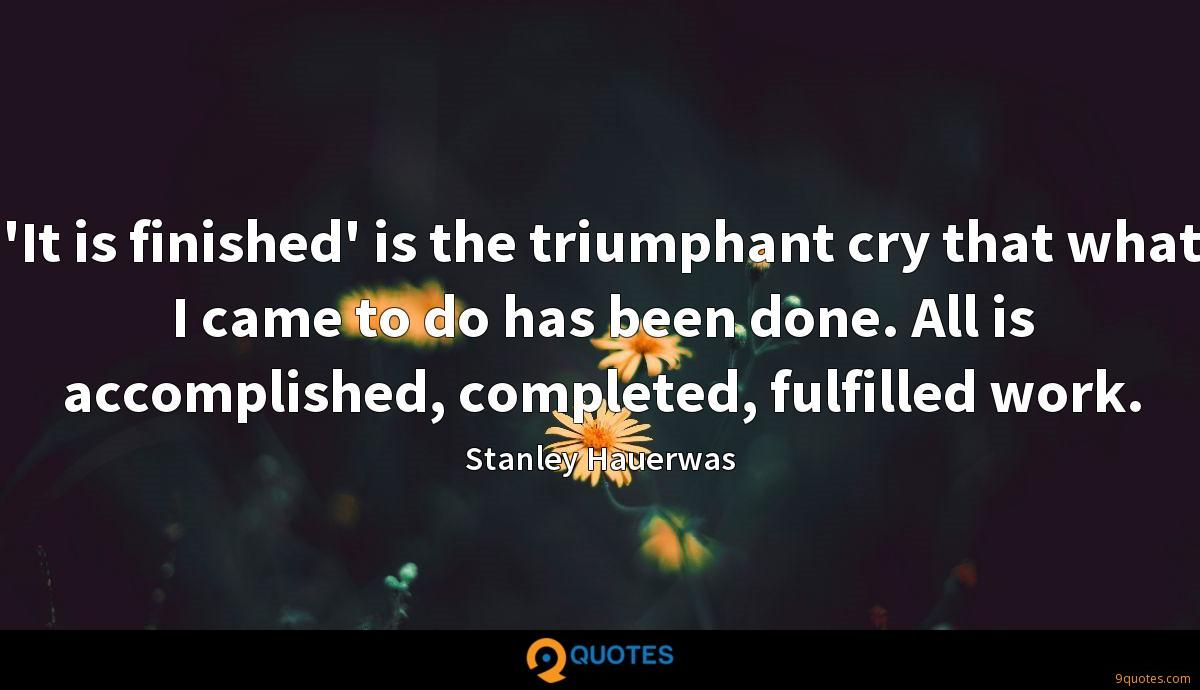'It is finished' is the triumphant cry that what I came to do has been done. All is accomplished, completed, fulfilled work.