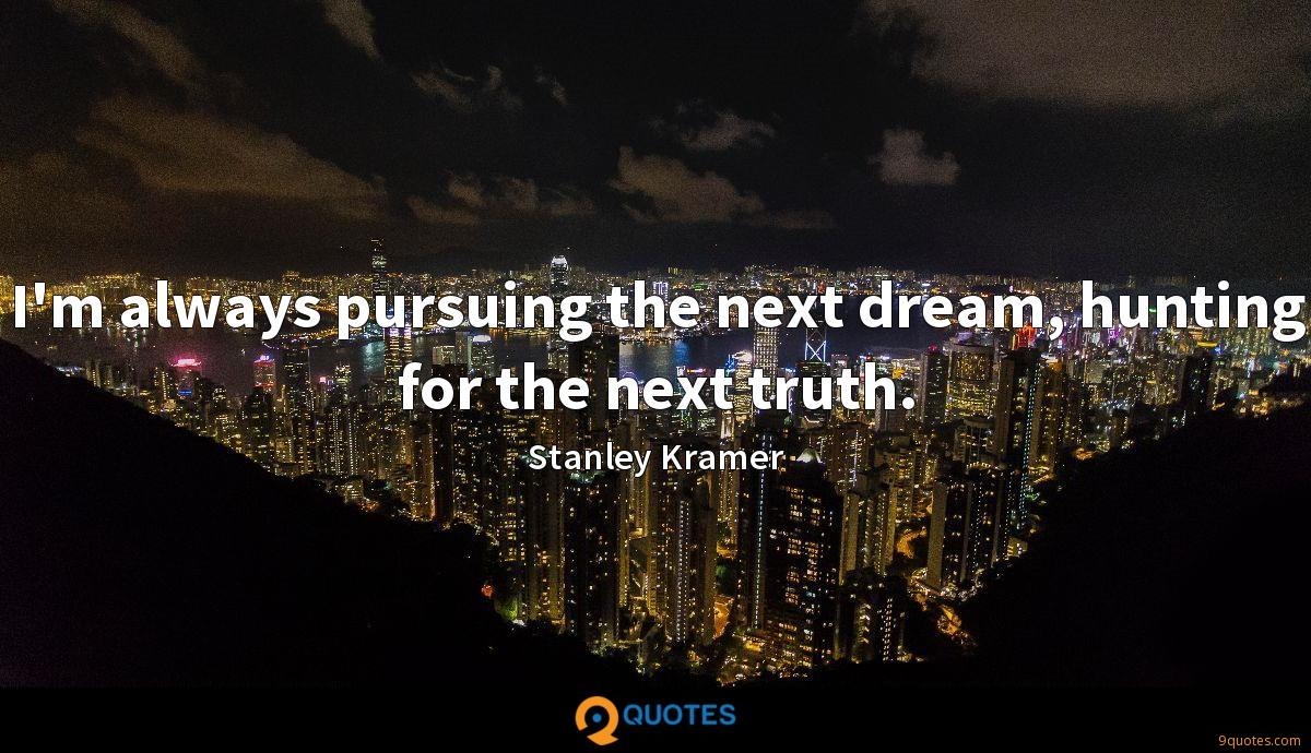 I'm always pursuing the next dream, hunting for the next truth.