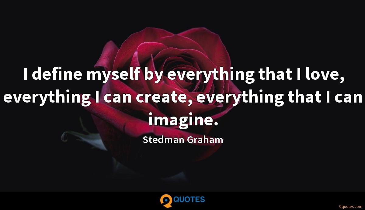 I define myself by everything that I love, everything I can create, everything that I can imagine.