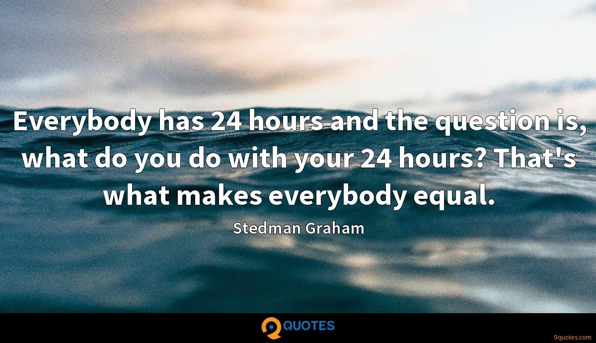 Everybody has 24 hours and the question is, what do you do with your 24 hours? That's what makes everybody equal.