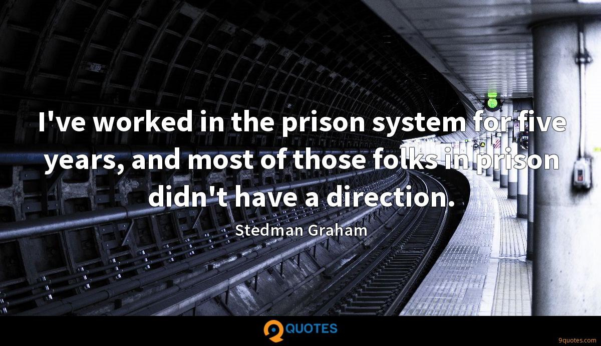 I've worked in the prison system for five years, and most of those folks in prison didn't have a direction.