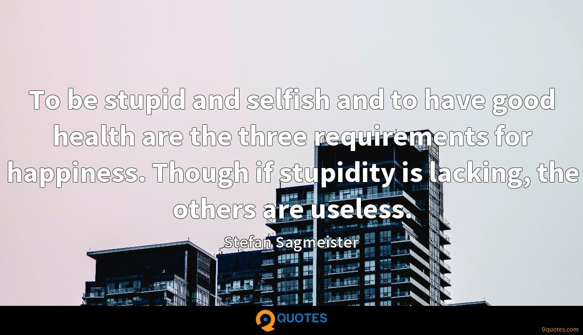 To be stupid and selfish and to have good health are the three requirements for happiness. Though if stupidity is lacking, the others are useless.