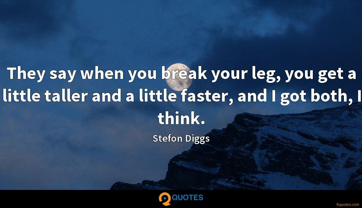 They say when you break your leg, you get a little taller and a little faster, and I got both, I think.