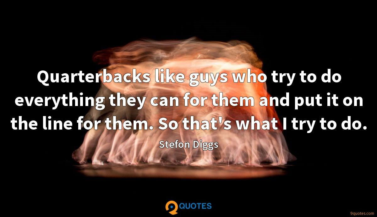 Quarterbacks like guys who try to do everything they can for them and put it on the line for them. So that's what I try to do.