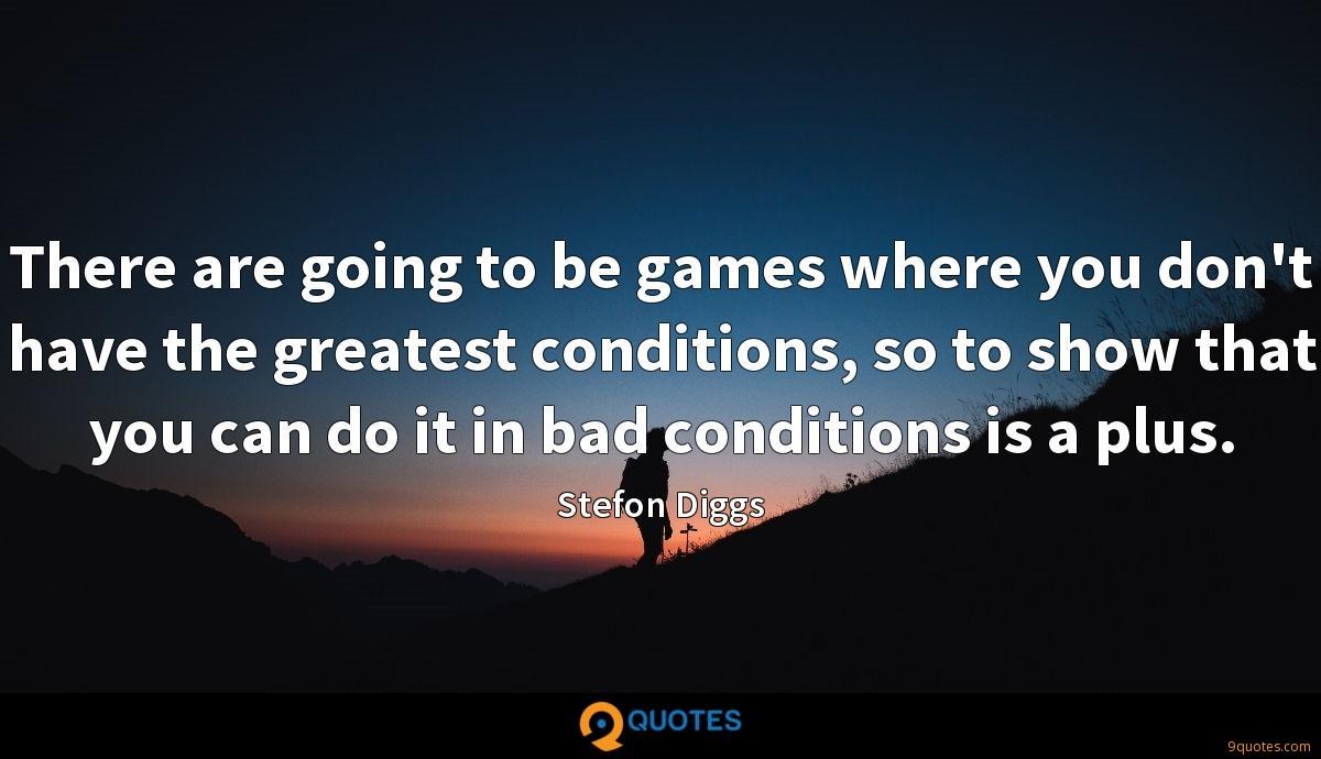 There are going to be games where you don't have the greatest conditions, so to show that you can do it in bad conditions is a plus.