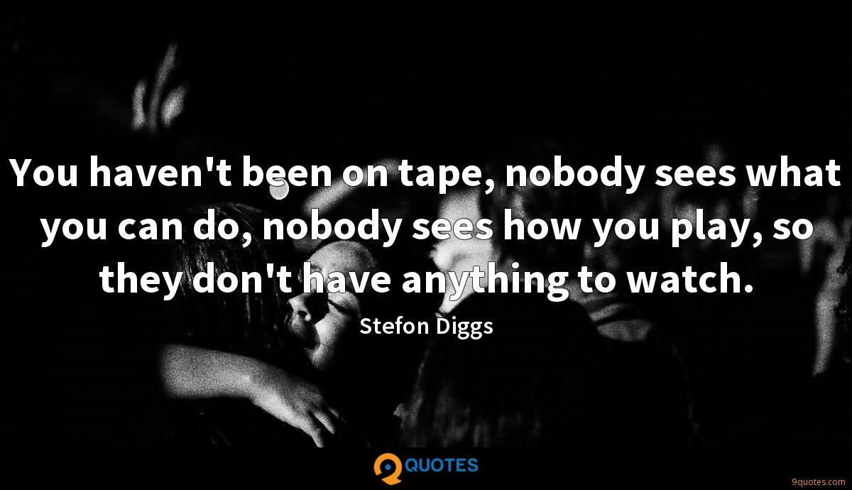 You haven't been on tape, nobody sees what you can do, nobody sees how you play, so they don't have anything to watch.