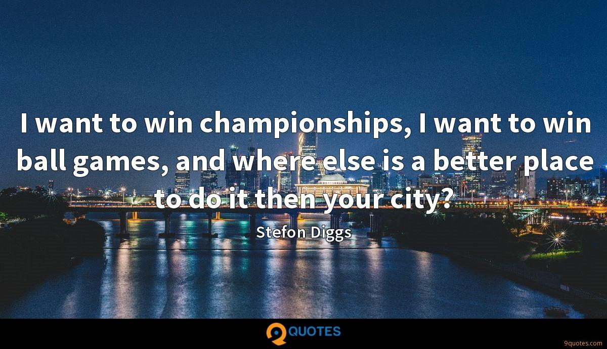 I want to win championships, I want to win ball games, and where else is a better place to do it then your city?