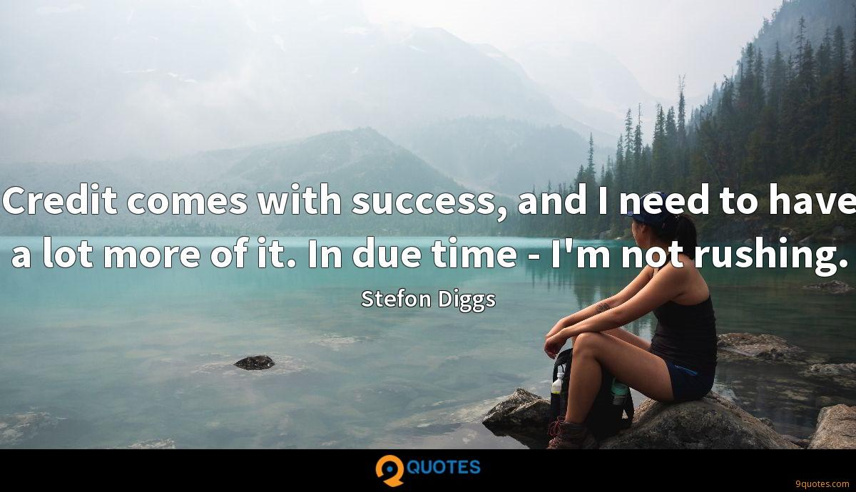 Credit comes with success, and I need to have a lot more of it. In due time - I'm not rushing.