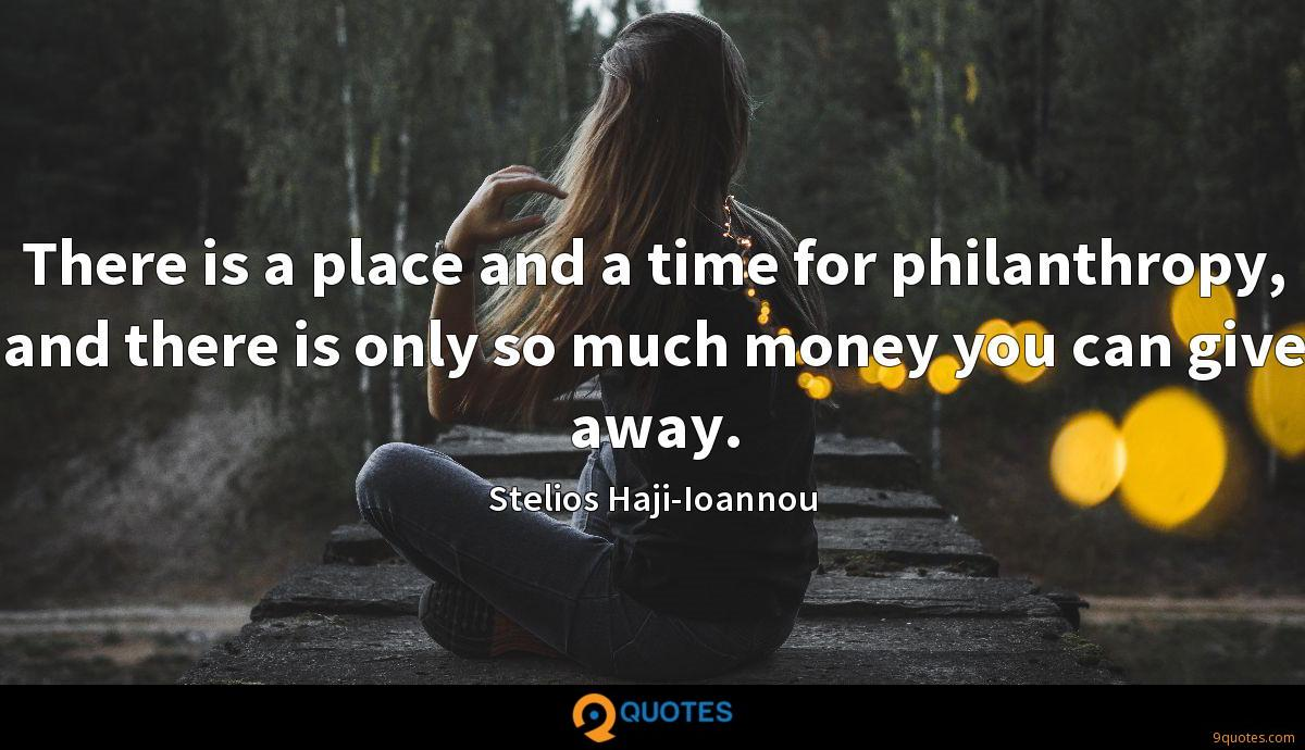 There is a place and a time for philanthropy, and there is only so much money you can give away.