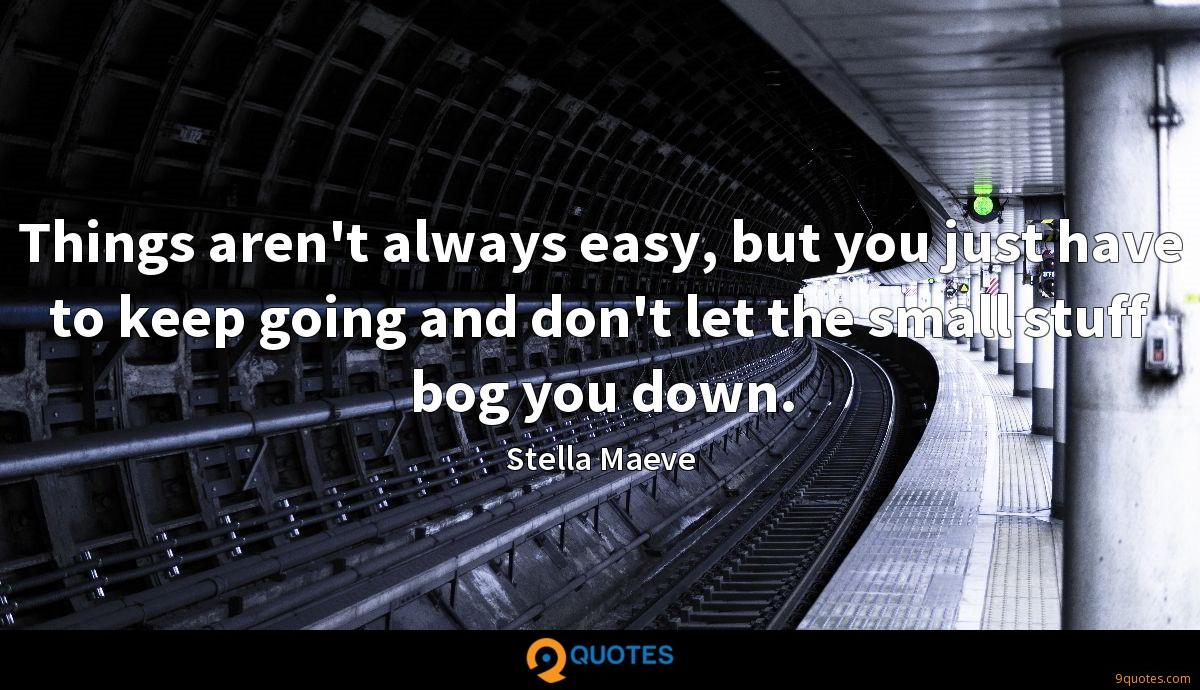 Things aren't always easy, but you just have to keep going and don't let the small stuff bog you down.