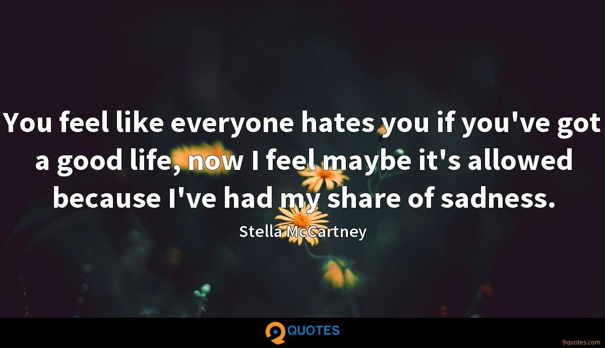 You feel like everyone hates you if you've got a good life, now I feel maybe it's allowed because I've had my share of sadness.