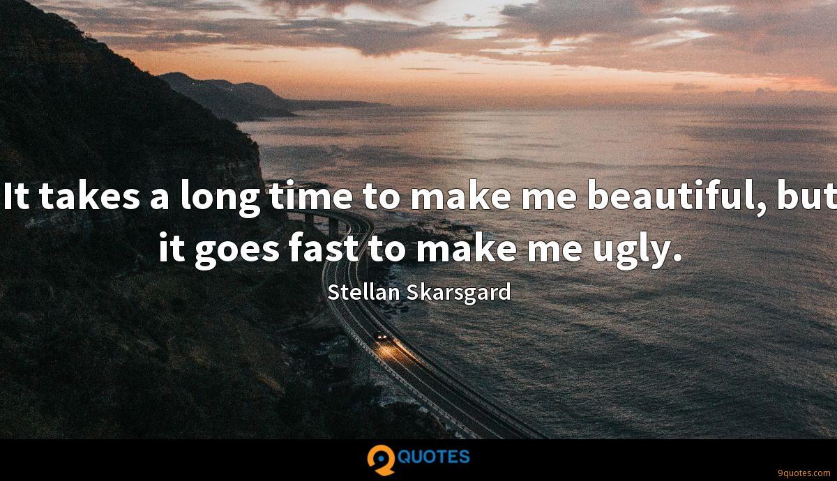 It takes a long time to make me beautiful, but it goes fast to make me ugly.