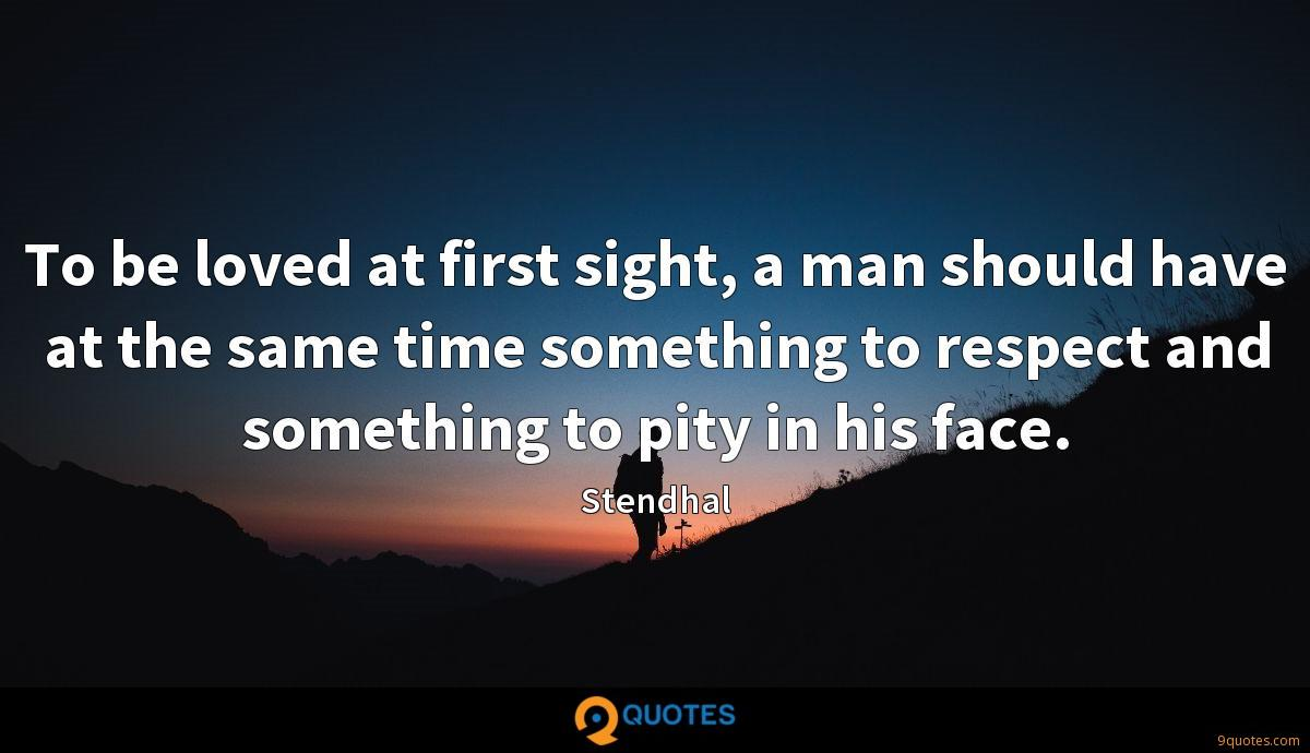 To be loved at first sight, a man should have at the same time something to respect and something to pity in his face.