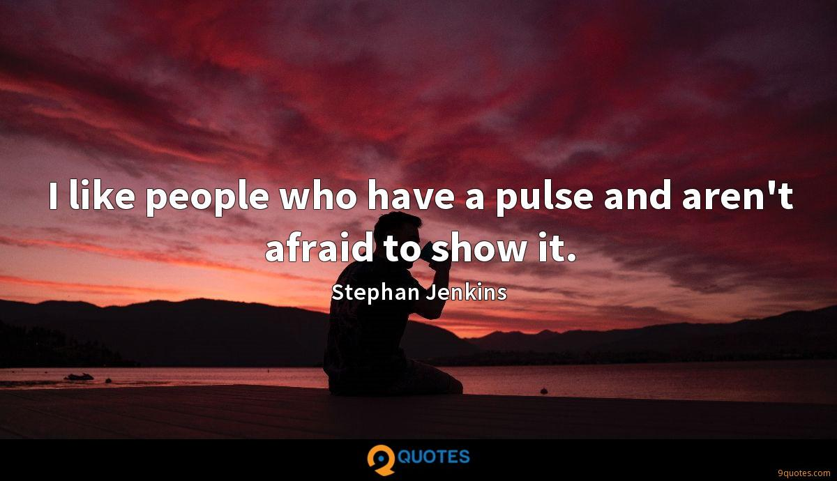 I like people who have a pulse and aren't afraid to show it.