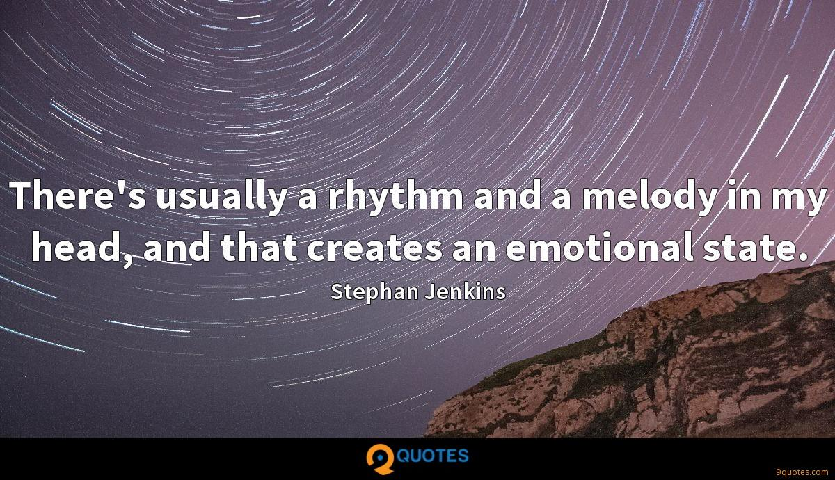 There's usually a rhythm and a melody in my head, and that creates an emotional state.