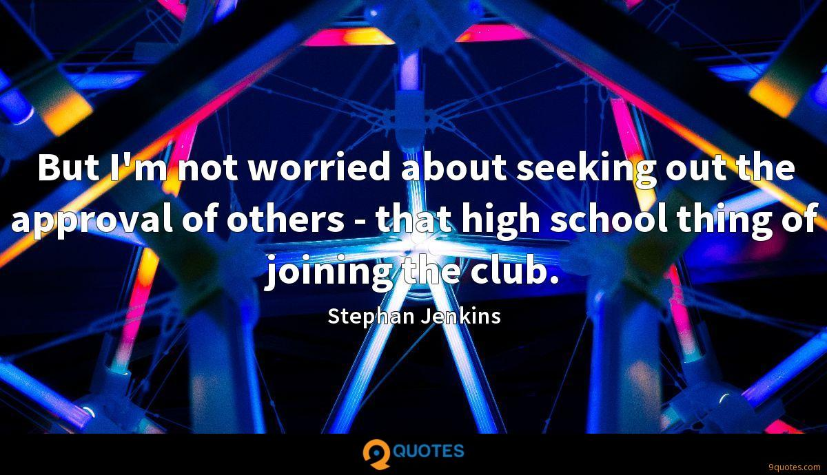 But I'm not worried about seeking out the approval of others - that high school thing of joining the club.
