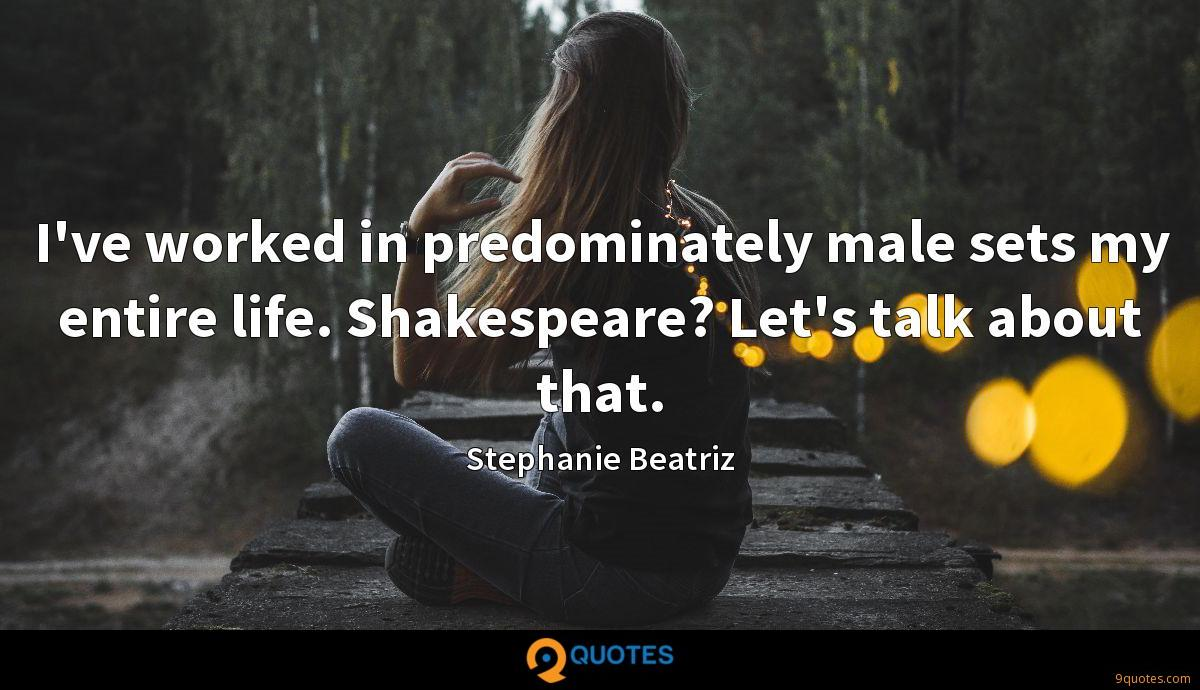 I've worked in predominately male sets my entire life. Shakespeare? Let's talk about that.