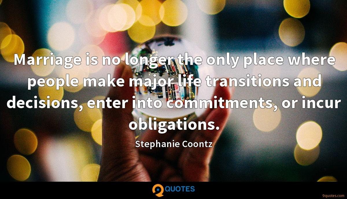 Marriage is no longer the only place where people make major life transitions and decisions, enter into commitments, or incur obligations.