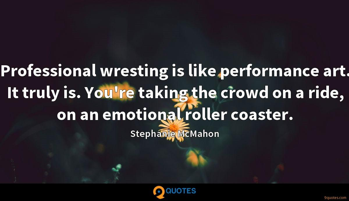 Professional wresting is like performance art. It truly is. You're taking the crowd on a ride, on an emotional roller coaster.