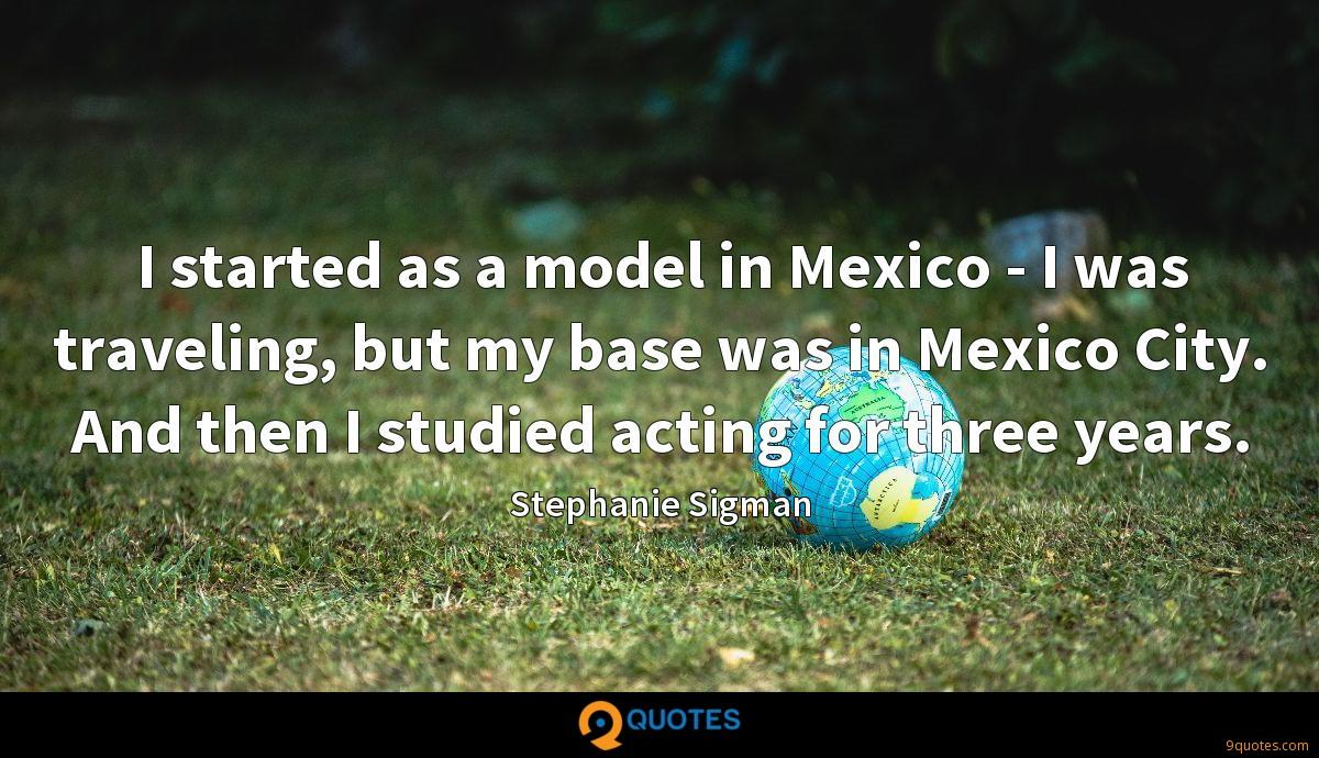 I started as a model in Mexico - I was traveling, but my base was in Mexico City. And then I studied acting for three years.