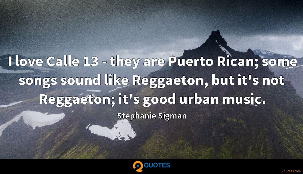 I love Calle 13 - they are Puerto Rican; some songs sound like Reggaeton, but it's not Reggaeton; it's good urban music.