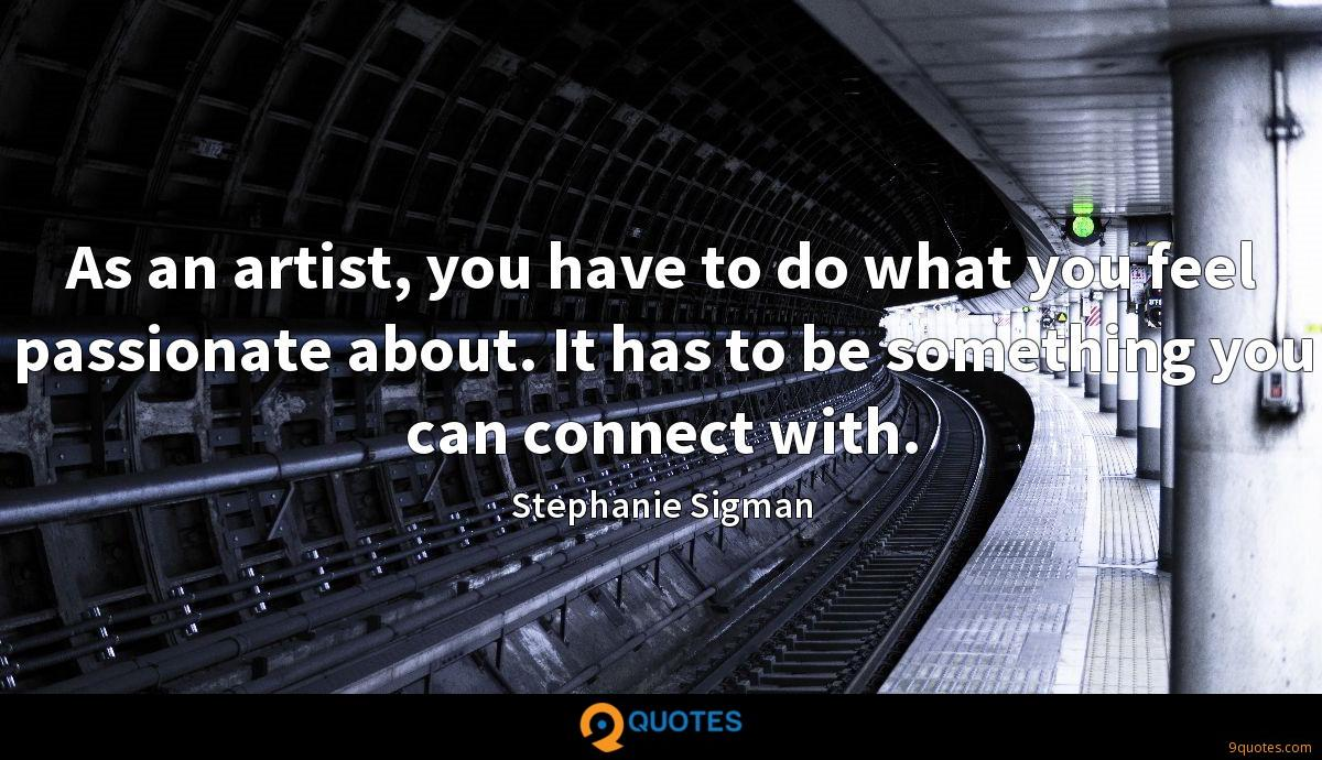 As an artist, you have to do what you feel passionate about. It has to be something you can connect with.
