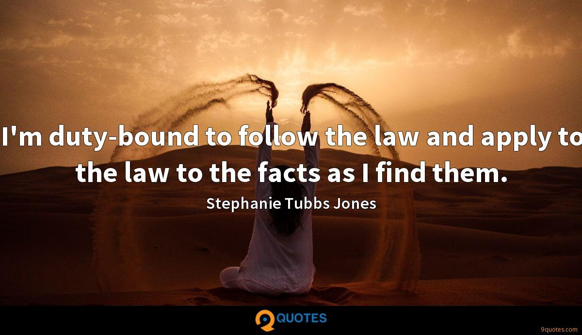 I'm duty-bound to follow the law and apply to the law to the facts as I find them.