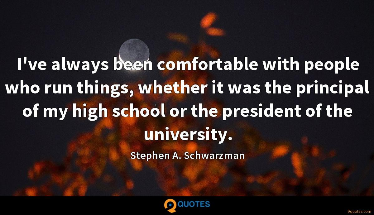 I've always been comfortable with people who run things, whether it was the principal of my high school or the president of the university.