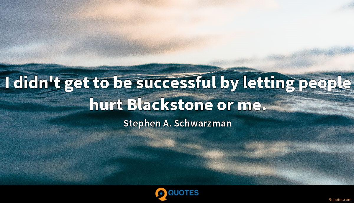 I didn't get to be successful by letting people hurt Blackstone or me.