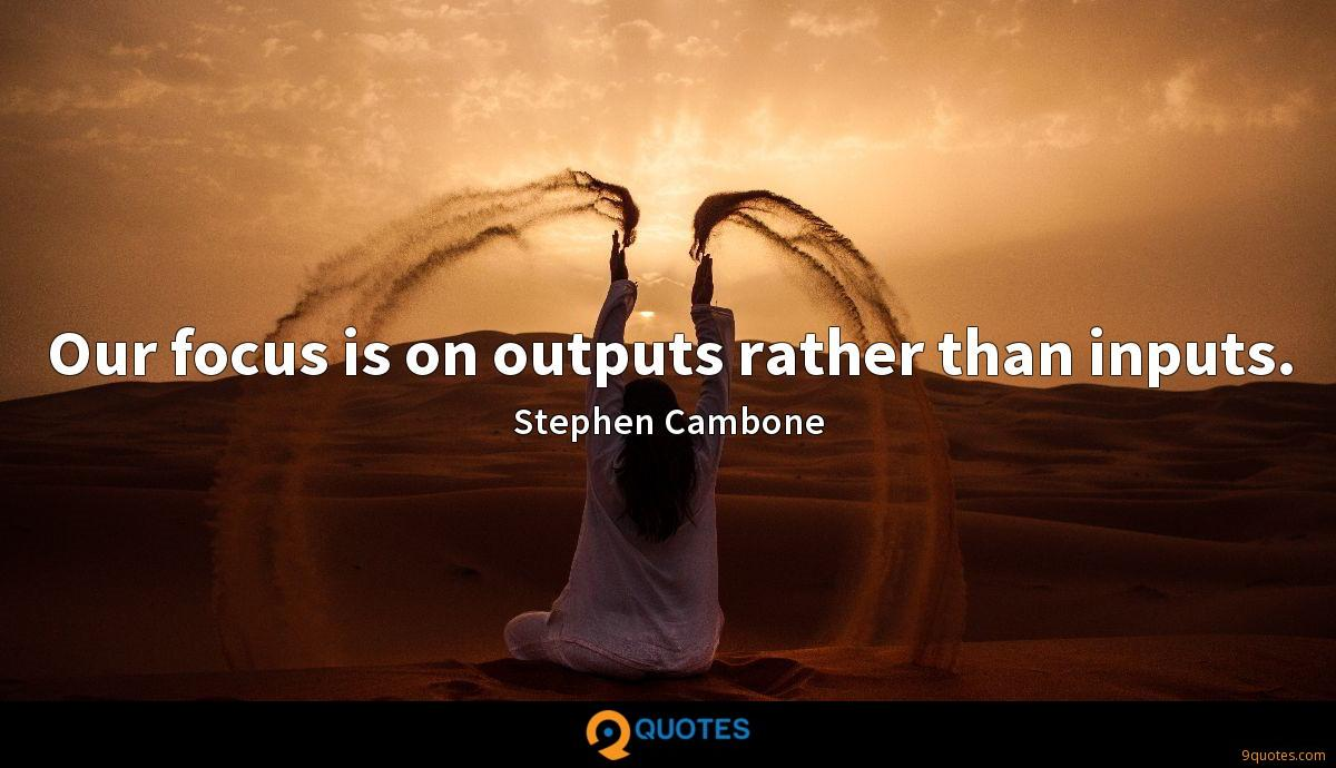 Our focus is on outputs rather than inputs.