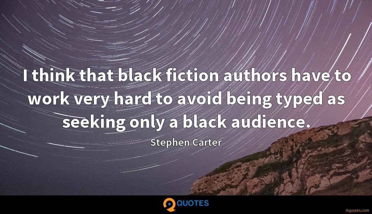 I think that black fiction authors have to work very hard to avoid being typed as seeking only a black audience.
