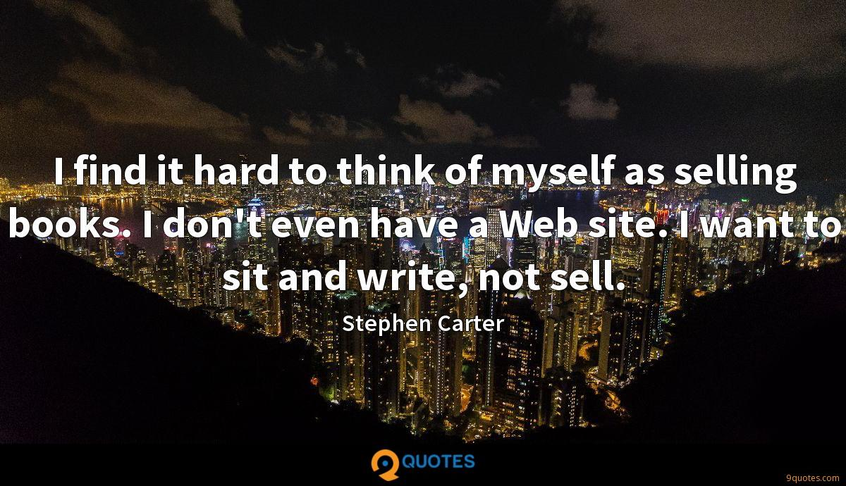 I find it hard to think of myself as selling books. I don't even have a Web site. I want to sit and write, not sell.