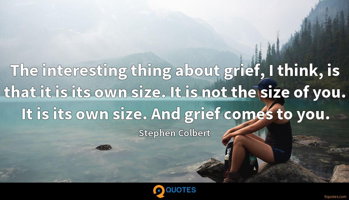 The interesting thing about grief, I think, is that it is its own size. It is not the size of you. It is its own size. And grief comes to you.