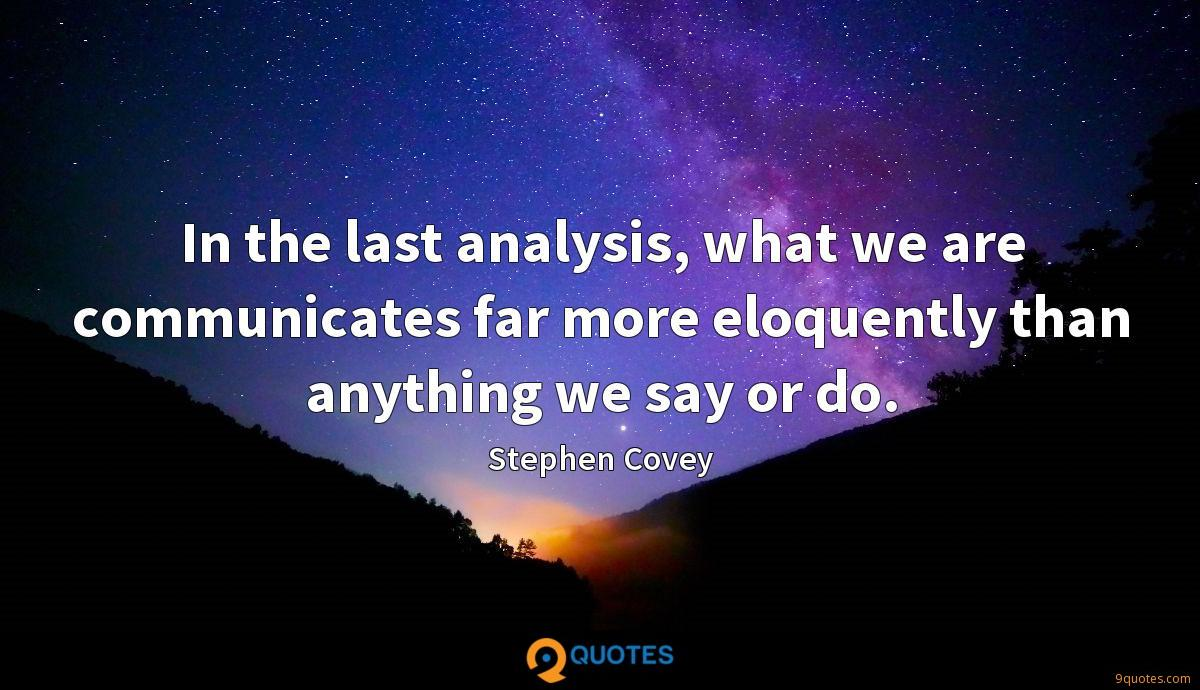 In the last analysis, what we are communicates far more eloquently than anything we say or do.