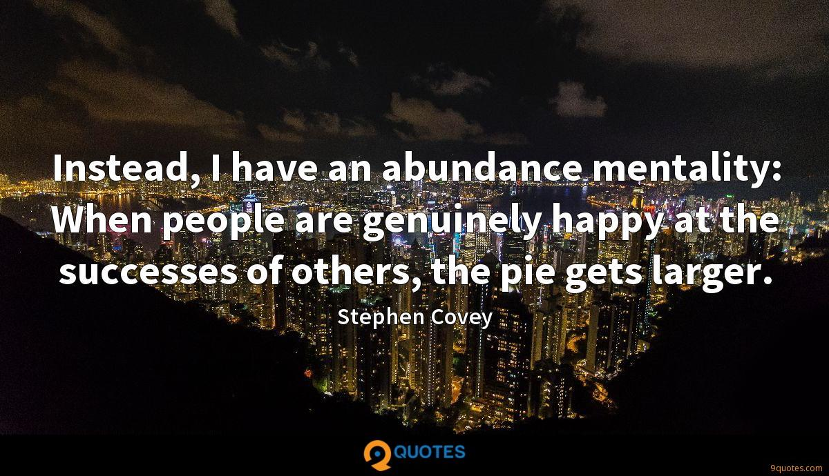 Instead, I have an abundance mentality: When people are genuinely happy at the successes of others, the pie gets larger.