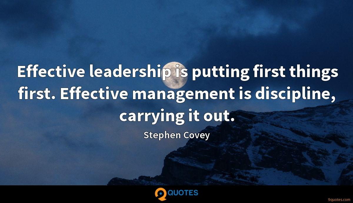 Effective leadership is putting first things first. Effective management is discipline, carrying it out.