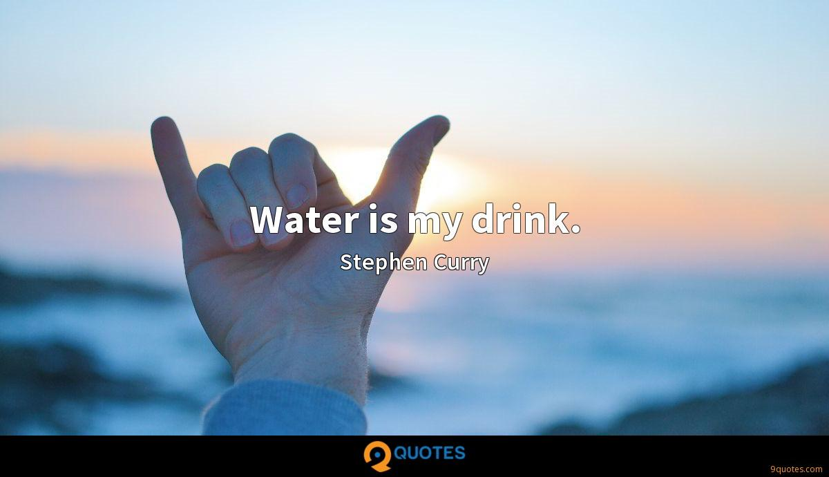 Water is my drink.