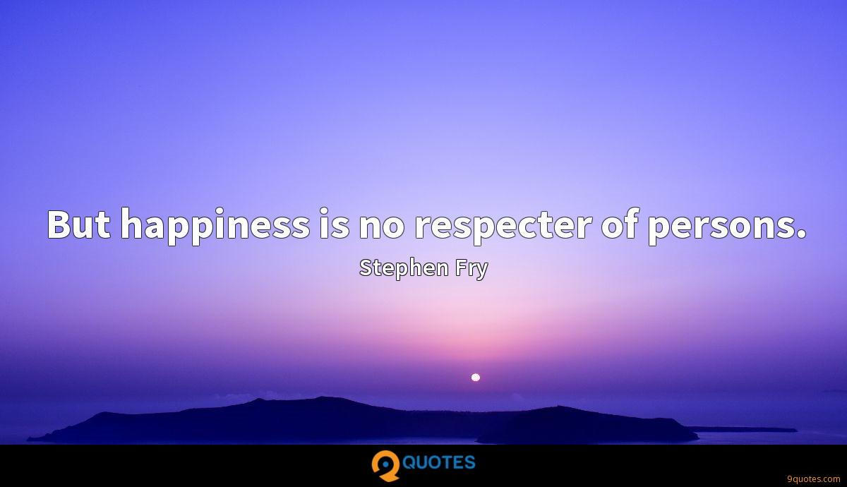 But happiness is no respecter of persons.