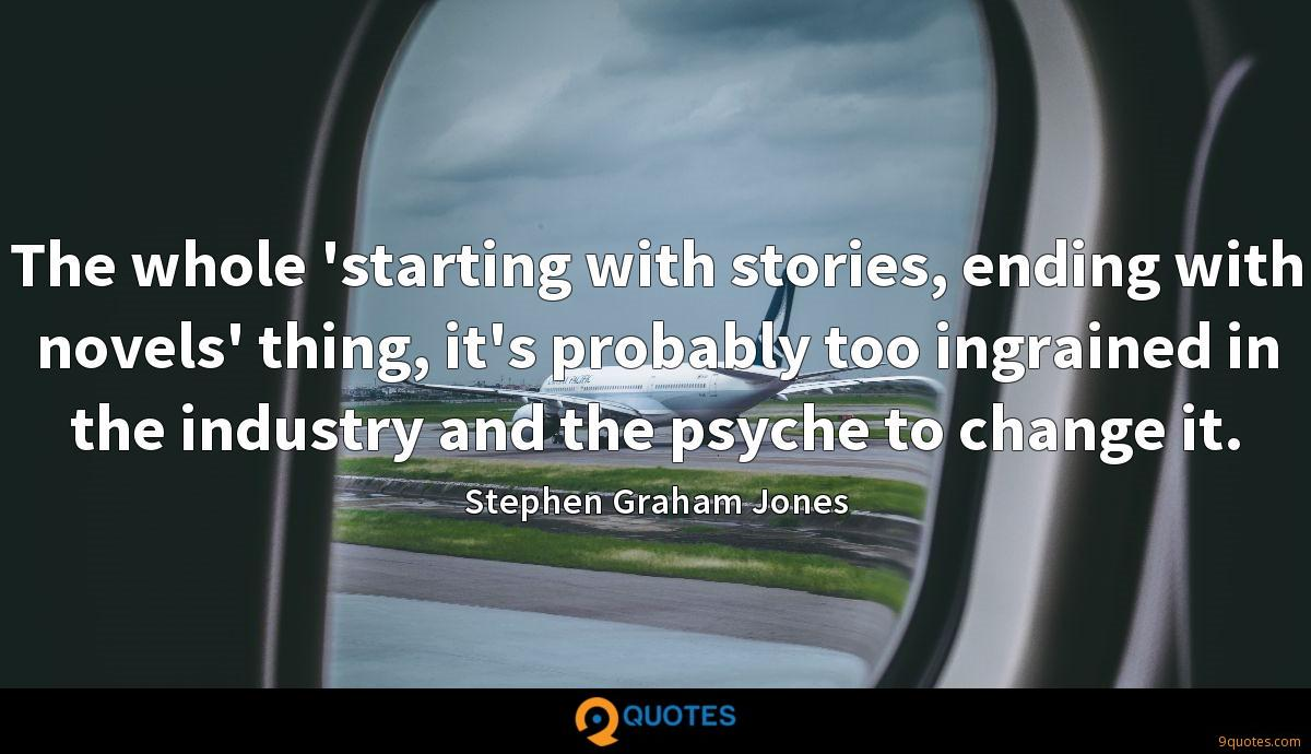 The whole 'starting with stories, ending with novels' thing, it's probably too ingrained in the industry and the psyche to change it.