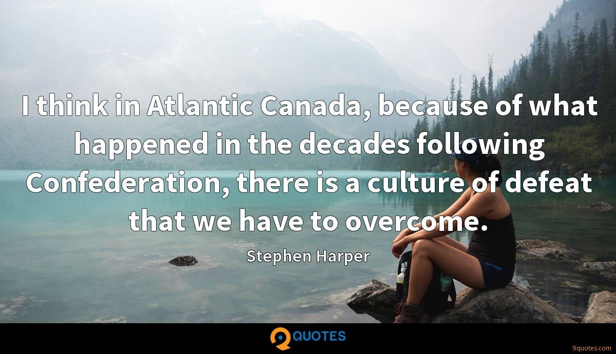 I think in Atlantic Canada, because of what happened in the decades following Confederation, there is a culture of defeat that we have to overcome.