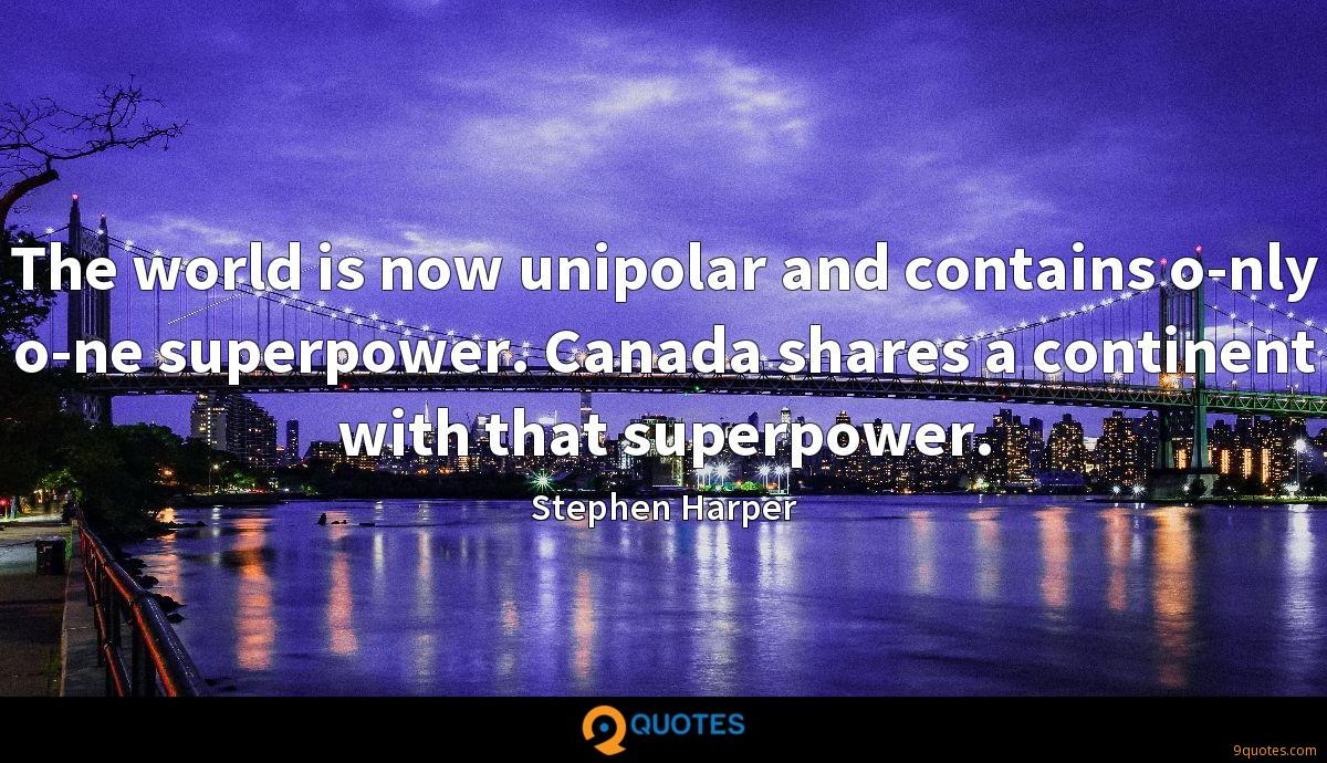 The world is now unipolar and contains o-nly o-ne superpower. Canada shares a continent with that superpower.